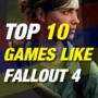 10 beste games zoals fall-out 4